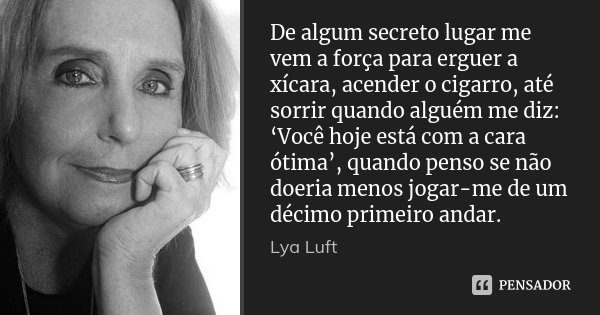 De algum secreto lugar me vem a força para erguer a xícara, acender o cigarro, até sorrir quando alguém me diz: 'Você hoje está com a cara ótima', quando penso ... Frase de Lya Luft.