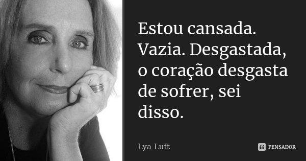 Estou cansada. Vazia. Desgastada, o coração desgasta de sofrer, sei disso.... Frase de Lya Luft.