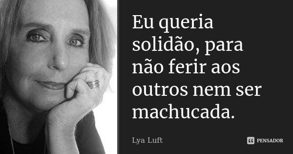 Eu queria solidão, para não ferir aos outros nem ser machucada.... Frase de Lya Luft.