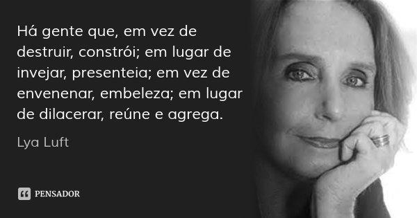 Há gente que, em vez de destruir, constrói; em lugar de invejar, presenteia; em vez de envenenar, embeleza; em lugar de dilacerar, reúne e agrega.... Frase de Lya Luft.