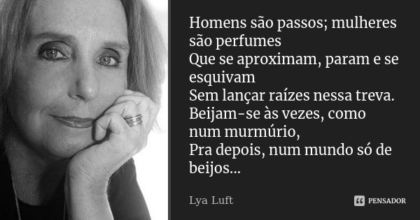 Homens são passos; mulheres são perfumes Que se aproximam, param e se esquivam Sem lançar raízes nessa treva. Beijam-se às vezes, como num murmúrio, Pra depois,... Frase de Lya luft.