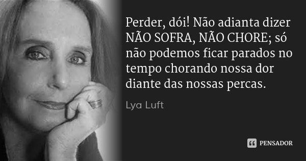 Perder, dói! Não adianta dizer NÃO SOFRA, NÃO CHORE; só não podemos ficar parados no tempo chorando nossa dor diante das nossas percas.... Frase de Lya Luft.