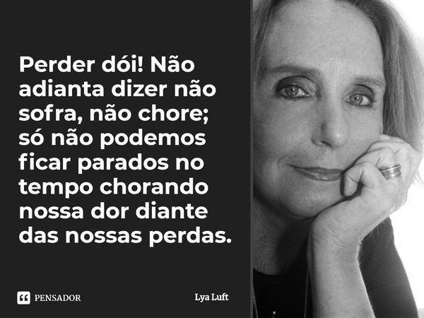 Perder, dói! Não adianta dizer não sofra, não chore; só não podemos ficar parados no tempo chorando nossa dor diante das nossas perdas.... Frase de Lya Luft.