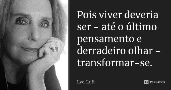 Pois viver deveria ser - até o último pensamento e derradeiro olhar - transformar-se.... Frase de Lya Luft.