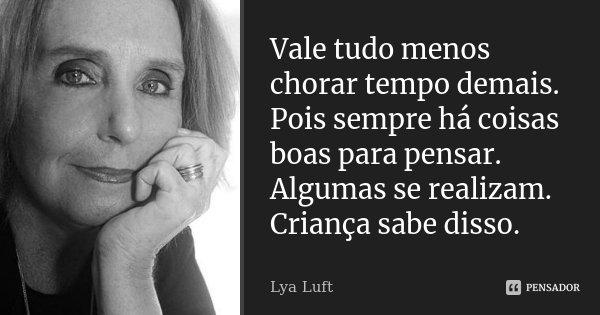 Vale tudo menos chorar tempo demais. Pois sempre há coisas boas para pensar. Algumas se realizam. Criança sabe disso.... Frase de Lya Luft.