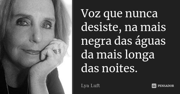 Voz que nunca desiste, na mais negra das águas da mais longa das noites.... Frase de Lya Luft.