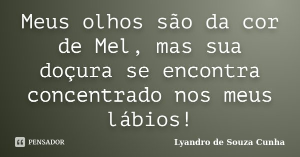 Meus olhos são da cor de Mel, mas sua doçura se encontra concentrado nos meus lábios!... Frase de Lyandro de Souza Cunha.