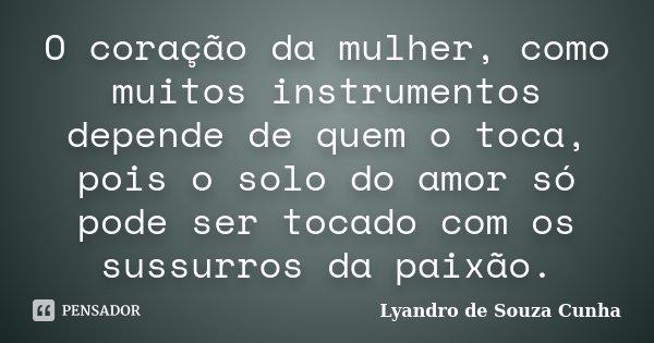 O coração da mulher, como muitos instrumentos depende de quem o toca, pois o solo do amor só pode ser tocado com os sussurros da paixão.... Frase de Lyandro de Souza Cunha.