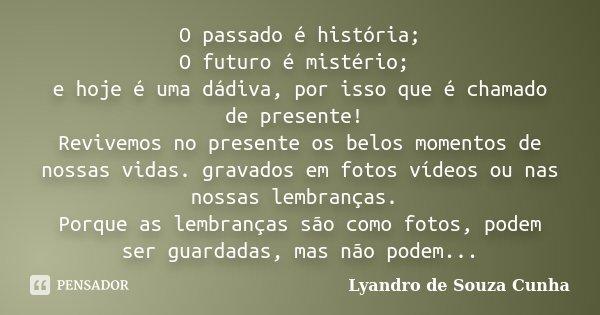O passado é história; O futuro é mistério; e hoje é uma dádiva, por isso que é chamado de presente! Revivemos no presente os belos momentos de nossas vidas. gra... Frase de lyandro de Souza Cunha.