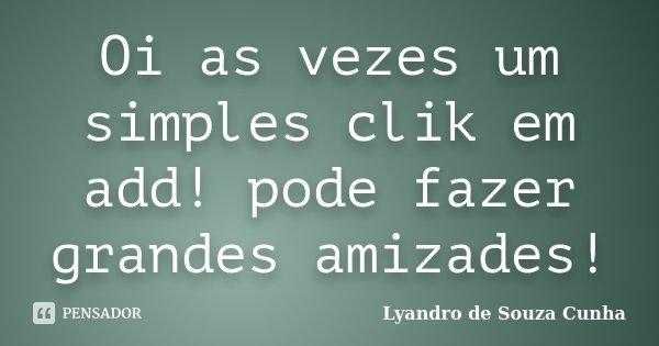 Oi as vezes um simples clik em add! pode fazer grandes amizades!... Frase de Lyandro de Souza Cunha.