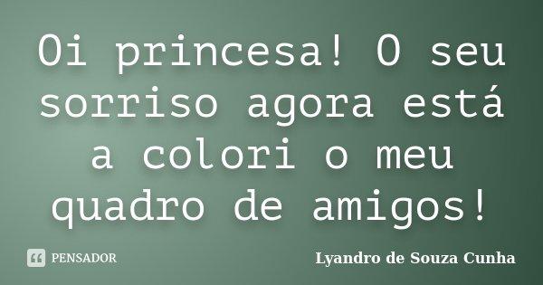 Oi princesa! O seu sorriso agora está a colori o meu quadro de amigos!... Frase de Lyandro de Souza Cunha.