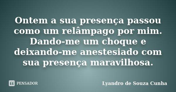 Ontem a sua presença passou como um relâmpago por mim. Dando-me um choque e deixando-me anestesiado com sua presença maravilhosa.... Frase de Lyandro de Souza Cunha.