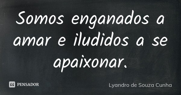 Somos enganados a amar e iludidos a se apaixonar.... Frase de Lyandro de Souza CUnha.