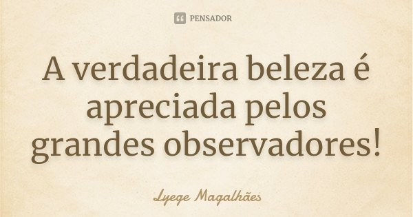 A verdadeira beleza é apreciada pelos grandes observadores!... Frase de Lyege Magalhães.
