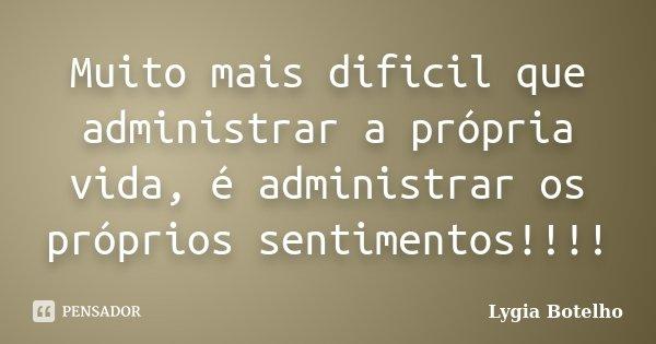 Muito mais dificil que administrar a própria vida, é administrar os próprios sentimentos!!!!... Frase de Lygia Botelho.