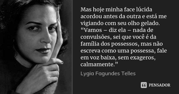 """Mas hoje minha face lúcida acordou antes da outra e está me vigiando com seu olho gelado. """"Vamos – diz ela – nada de convulsões, sei que você é da família dos p... Frase de Lygia Fagundes Telles."""