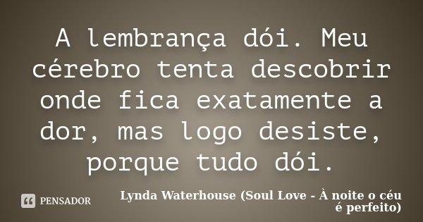 A lembrança dói. Meu cérebro tenta descobrir onde fica exatamente a dor, mas logo desiste, porque tudo dói.... Frase de Lynda Waterhouse (Soul Love - À noite o céu é perfeito).