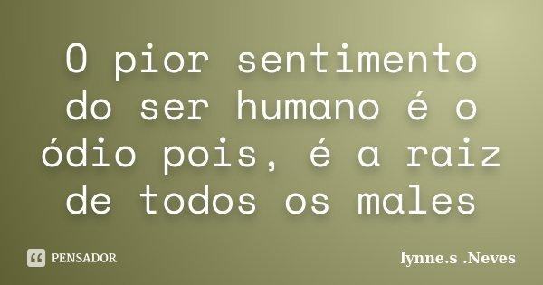 O pior sentimento do ser humano é o ódio pois, é a raiz de todos os males... Frase de lynne.s .Neves.