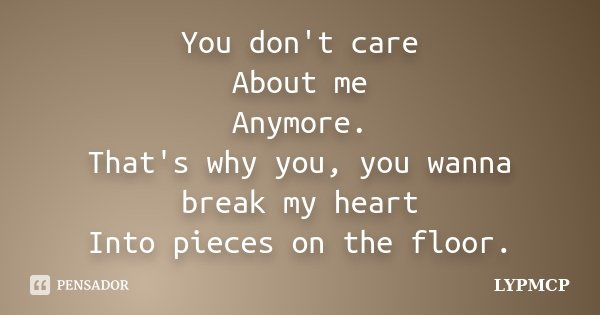 You don't care About me Anymore. That's why you, you wanna break my heart Into pieces on the floor.... Frase de LYPMCP.