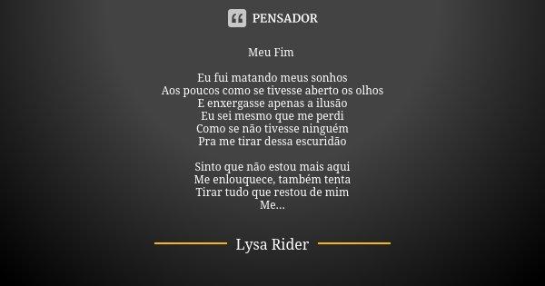 Meu Fim Eu fui matando meus sonhos Aos poucos como se tivesse aberto os olhos E enxergasse apenas a ilusão Eu sei mesmo que me perdi Como se não tivesse ninguém... Frase de Lysa Rider.