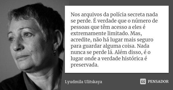 Nos arquivos da polícia secreta nada se perde. É verdade que o número de pessoas que têm acesso a eles é extremamente limitado. Mas, acredite, não há lugar mais... Frase de Lyudmila Ulitskaya.
