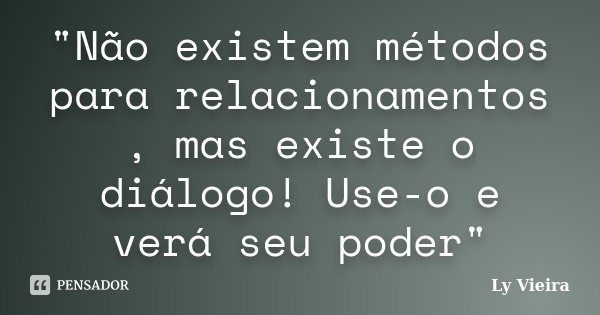 """""""Não existem métodos para relacionamentos , mas existe o diálogo! Use-o e verá seu poder""""... Frase de Ly Vieira."""