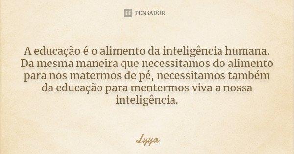 A educação é o alimento da inteligência humana. Da mesma maneira que necessitamos do alimento para nos matermos de pé, necessitamos também da educação para ment... Frase de Lyya.