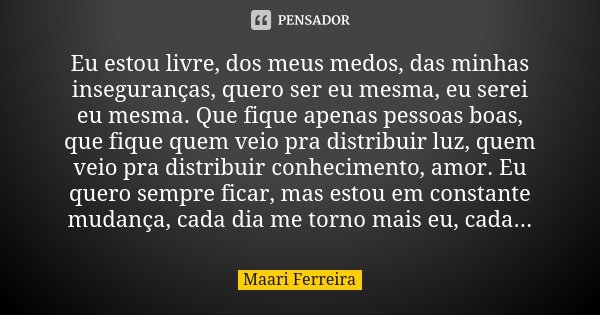 Eu estou livre, dos meus medos, das minhas inseguranças, quero ser eu mesma, eu serei eu mesma. Que fique apenas pessoas boas, que fique quem veio pra distribui... Frase de Maari Ferreira.