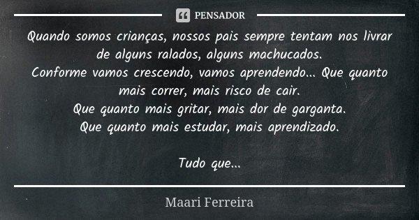 Quando somos crianças, nossos pais sempre tentam nos livrar de alguns ralados, alguns machucados. Conforme vamos crescendo, vamos aprendendo... Que quanto mais ... Frase de Maari Ferreira.