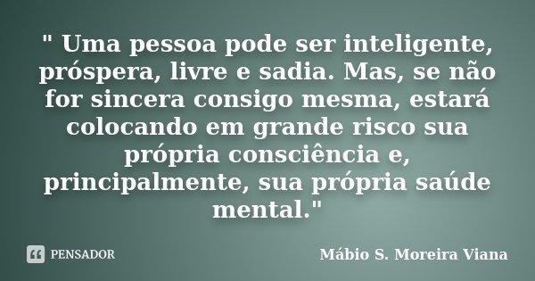 """"""" Uma pessoa pode ser inteligente, próspera, livre e sadia. Mas, se não for sincera consigo mesma, estará colocando em grande risco sua própria consciência... Frase de Mábio S. Moreira Viana."""