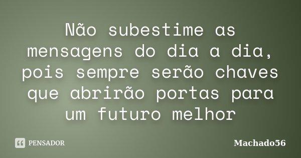 Não subestime as mensagens do dia a dia, pois sempre serão chaves que abrirão portas para um futuro melhor... Frase de Machado56.