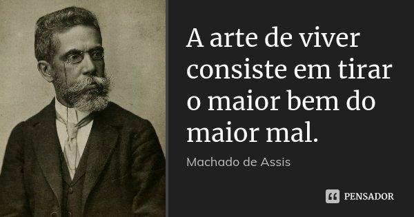 A arte de viver consiste em tirar o maior bem do maior mal.... Frase de Machado de Assis.