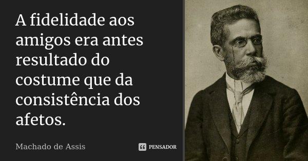 A fidelidade aos amigos era antes resultado do costume que da consistência dos afetos.... Frase de Machado de Assis.
