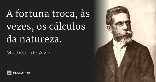 A fortuna troca, às vezes, os cálculos da natureza.... Frase de Machado de Assis.