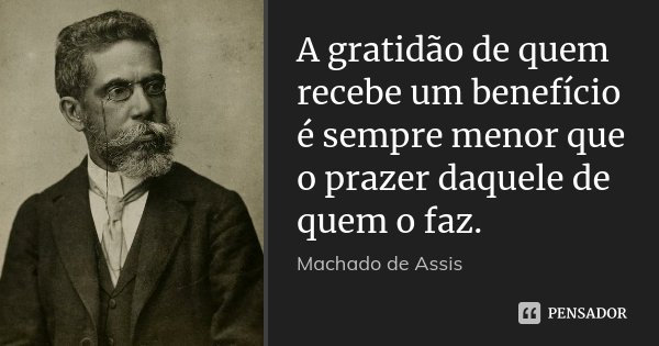 A gratidão de quem recebe um benefício é sempre menor que o prazer daquele de quem o faz.... Frase de Machado de Assis.
