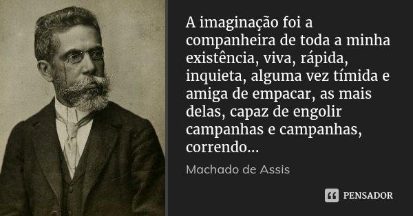 A imaginação foi a companheira de toda a minha existência, viva, rápida, inquieta, alguma vez tímida e amiga de empacar, as mais delas, capaz de engolir campanh... Frase de Machado de Assis.