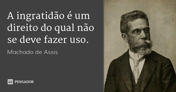 A ingratidão é um direito do qual não se deve fazer uso.... Frase de Machado de Assis.