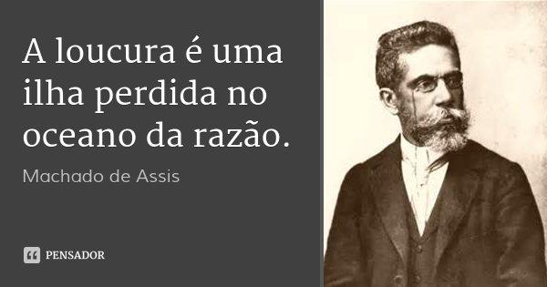 A loucura é uma ilha perdida no oceano da razão.... Frase de Machado de Assis.