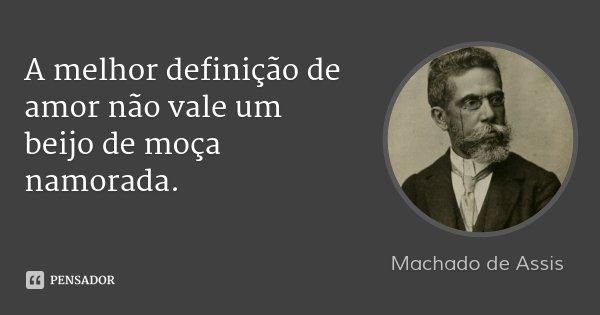 A melhor definição de amor não vale um beijo de moça namorada.... Frase de Machado de Assis.