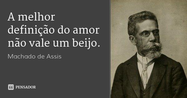 A melhor definição do amor não vale um beijo.... Frase de Machado de Assis.
