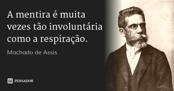 A mentira é muita vezes tão involuntária como a respiração.... Frase de Machado de Assis.