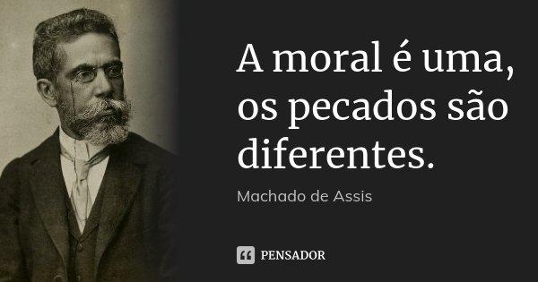 A moral é uma, os pecados são diferentes.... Frase de Machado de Assis.