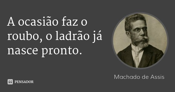 A ocasião faz o roubo, o ladrão já nasce pronto.... Frase de Machado de Assis.