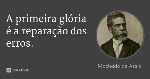A primeira glória é a reparação dos erros.... Frase de Machado de Assis.