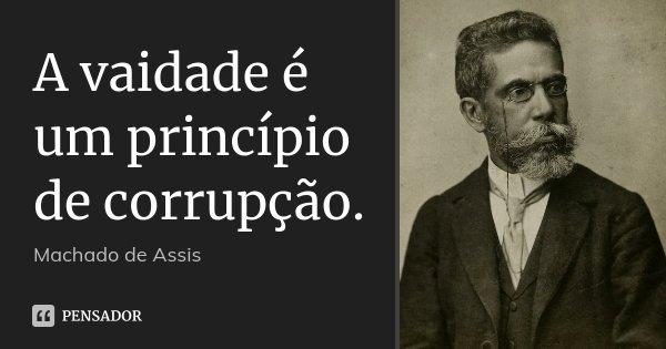 A vaidade é um princípio de corrupção.... Frase de Machado de Assis.