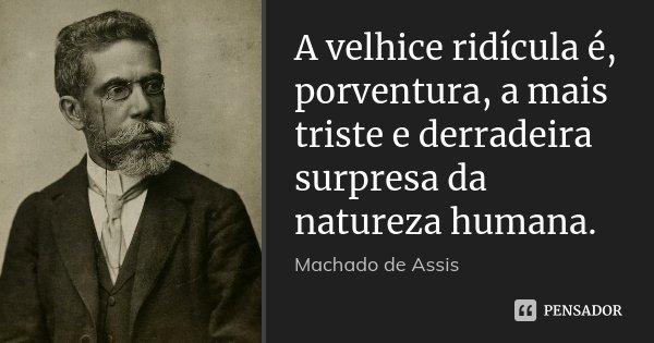 A velhice ridícula é, porventura, a mais triste e derradeira surpresa da natureza humana.... Frase de Machado de Assis.