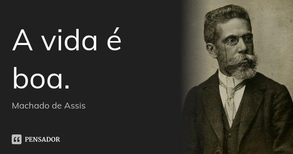A vida é boa.... Frase de Machado de Assis.