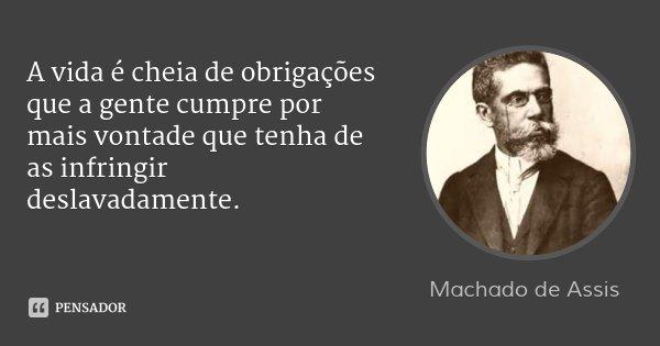 A vida é cheia de obrigações que a gente cumpre por mais vontade que tenha de as infringir deslavadamente.... Frase de Machado de Assis.