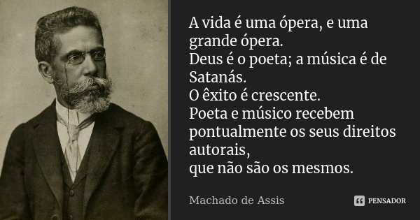 A vida é uma ópera, e uma grande ópera. Deus é o poeta; a música é de Satanás. O êxito é crescente. Poeta e músico recebem pontualmente os seus direitos autorai... Frase de Machado de Assis.