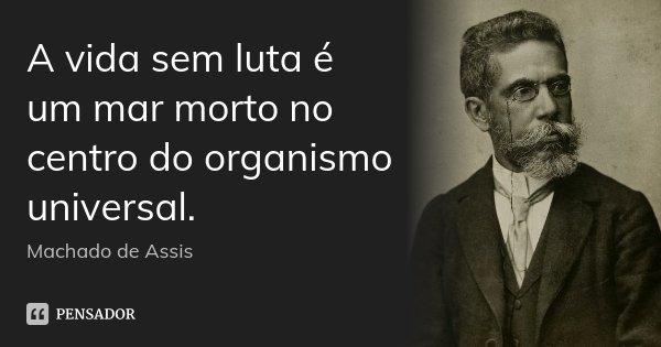 A vida sem luta é um mar morto no centro do organismo universal.... Frase de Machado de Assis.